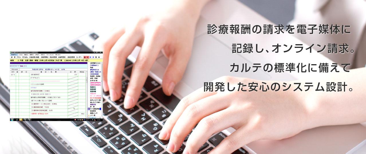 診療報酬の請求を電子媒体に記録し、オンライン請求。カルテの標準化にも備えた安心のシステム設計。