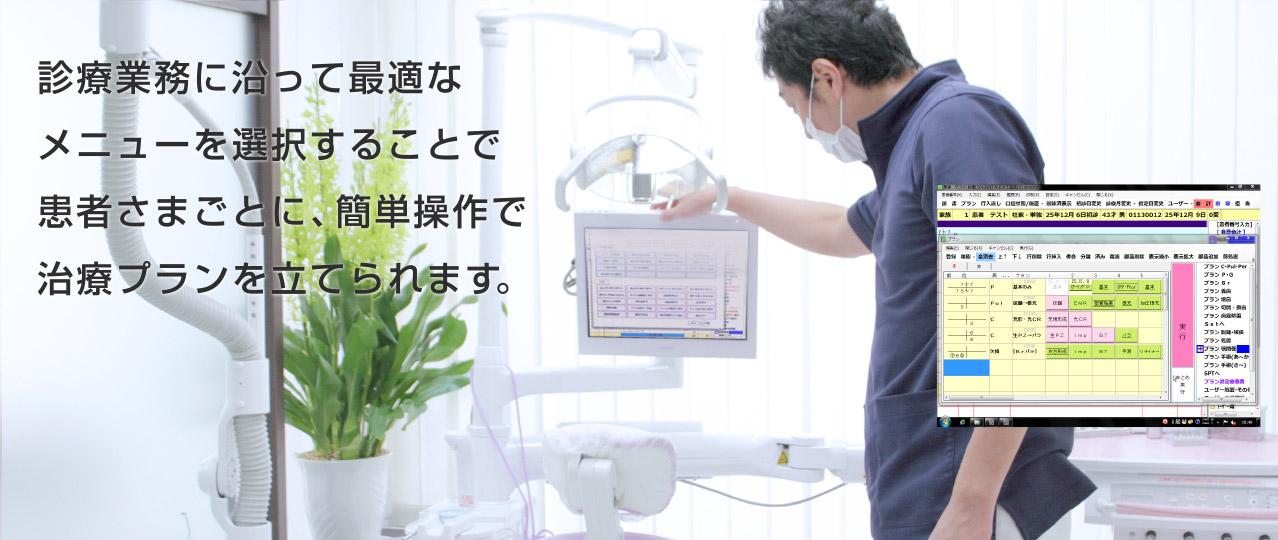 診療業務に沿って最適なメニューを洗濯することで患者さまごとに、簡単操作で治療プランを立てられます。