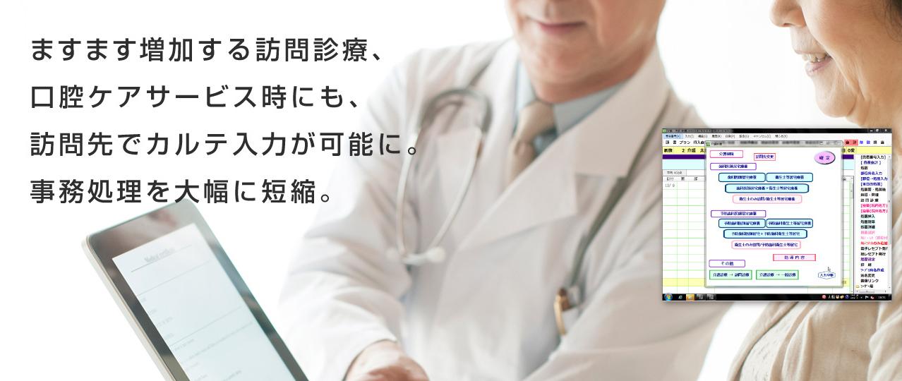 ますます増加する訪問診療、口腔ケアサービス時にも、訪問先でカルテ入力が可能に。事務処理を大幅に短縮。