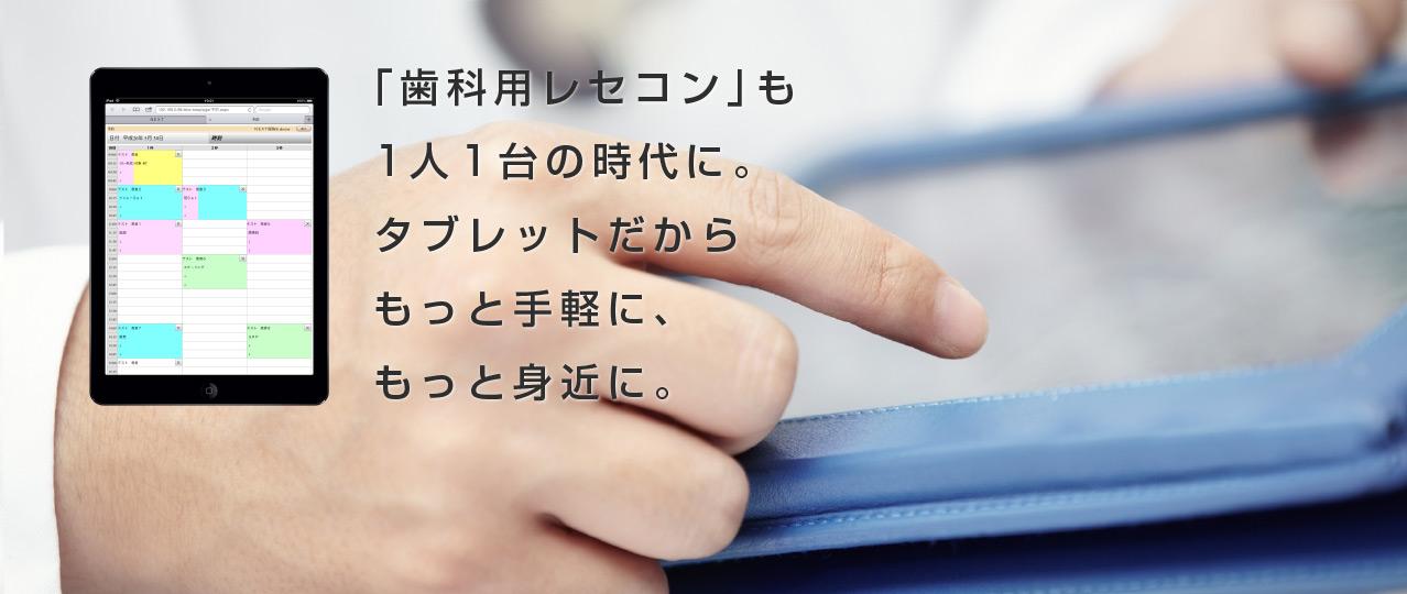 「歯科用レセコン」も1人1台の時代に。タブレットだからもっと手軽に、もっと身近に。